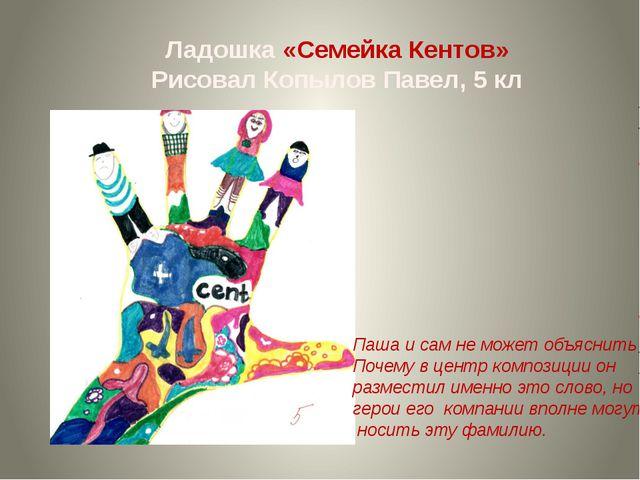 Ладошка «Семейка Кентов» Рисовал Копылов Павел, 5 кл Паша и сам не может объя...