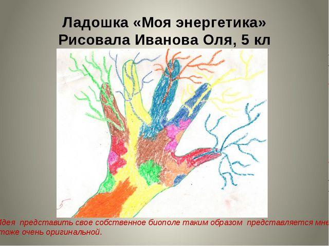Ладошка «Моя энергетика» Рисовала Иванова Оля, 5 кл Идея представить свое соб...