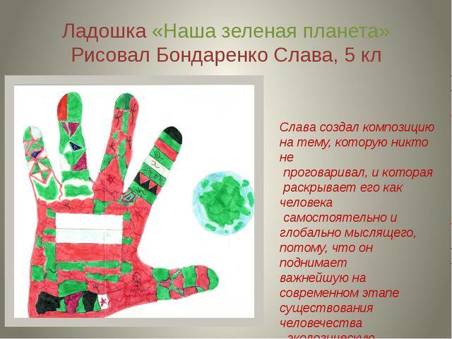 Ладошка «Наша зеленая планета» Рисовал Бондаренко Слава, 5 кл Слава создал ко...