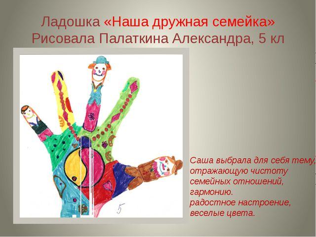 Ладошка «Наша дружная семейка» Рисовала Палаткина Александра, 5 кл Саша выбра...