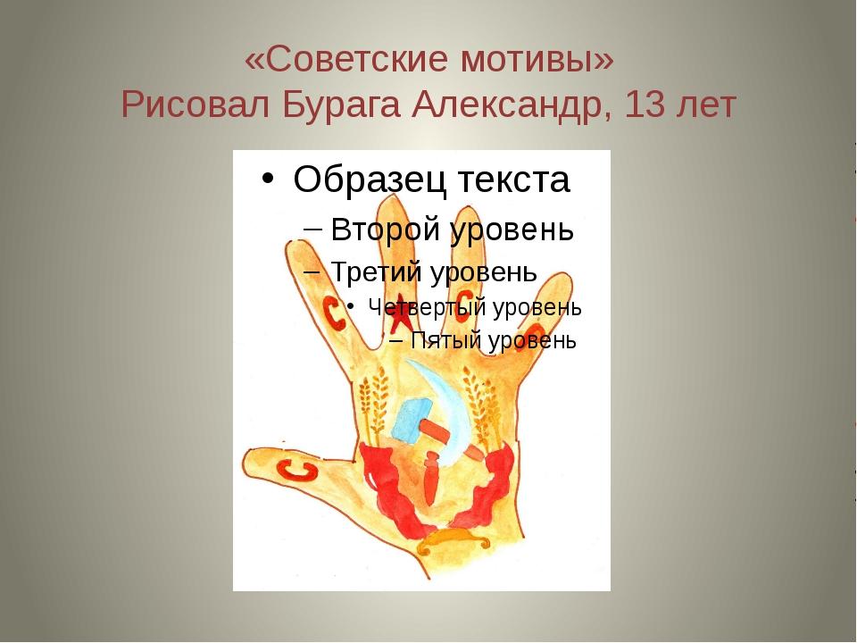 «Советские мотивы» Рисовал Бурага Александр, 13 лет