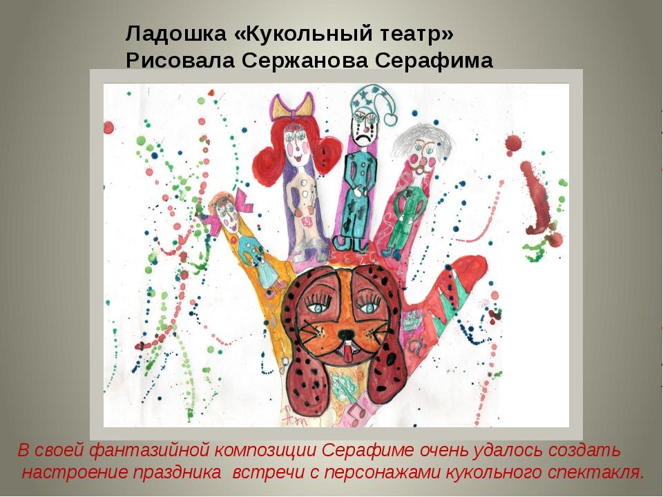 Ладошка «Кукольный театр» Рисовала Сержанова Серафима В своей фантазийной ком...