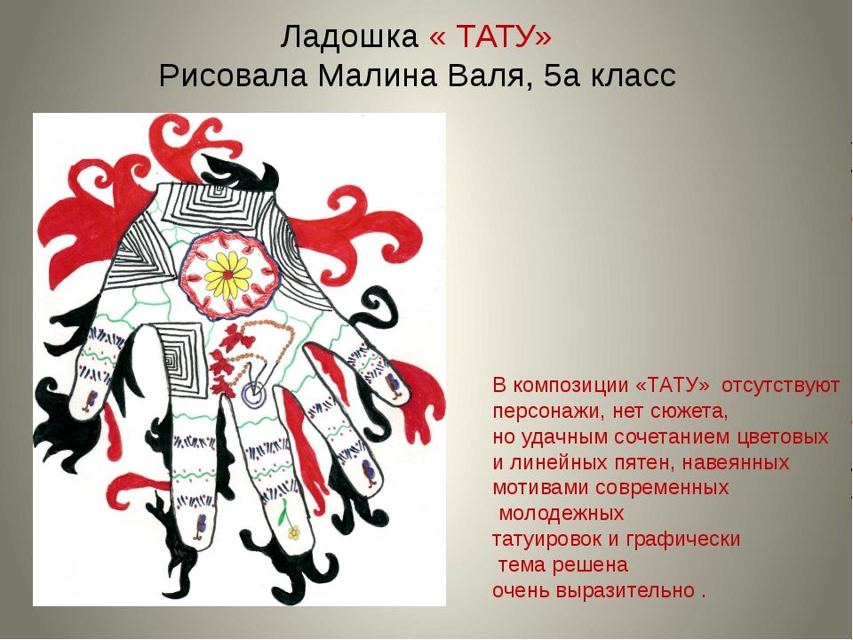 Ладошка « ТАТУ» Рисовала Малина Валя, 5а класс В композиции «ТАТУ» отсутствую...