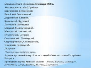 Минская область образована 15 января 1938 г. Она включает в себя 22 района: