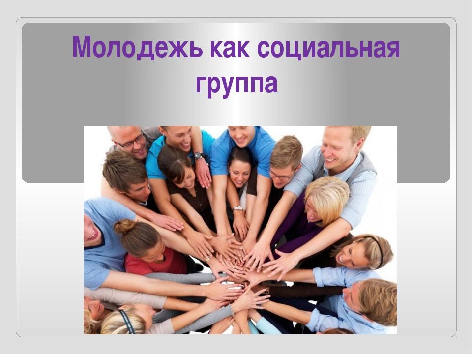 Молодежь как социальная группа