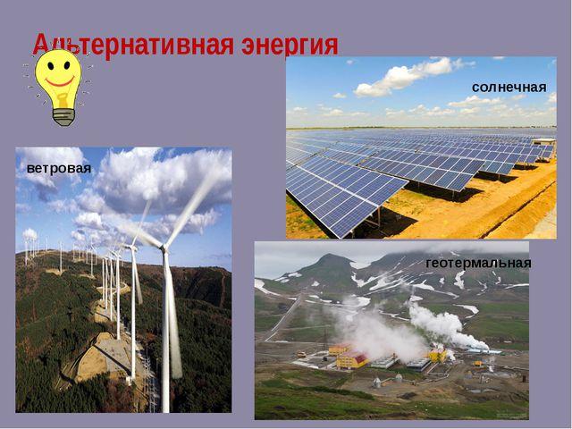 Альтернативная энергия солнечная ветровая геотермальная