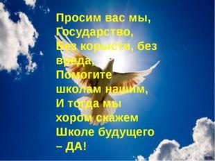Просим вас мы, Государство, Без корысти, без вреда, Помогите школам нашим, И