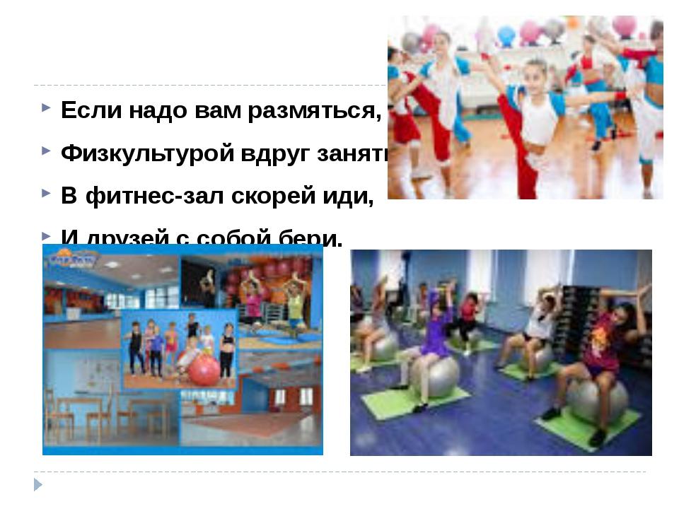 Если надо вам размяться, Физкультурой вдруг заняться, В фитнес-зал скорей ид...