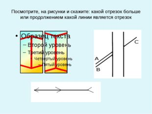 Посмотрите, на рисунки и скажите: какой отрезок больше или продолжением какой