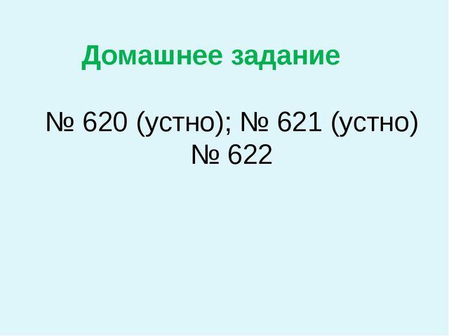№ 620 (устно); № 621 (устно) № 622 Домашнее задание
