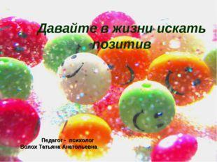 Давайте в жизни искать позитив Педагог - психолог Волох Татьяна Анатольевна