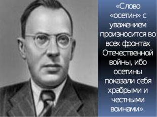 «Слово «осетин» с уважением произносится во всех фронтах Отечественной войны,