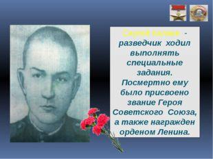 Сергей Калаев - разведчик ходил выполнять специальные задания. Посмертно ему