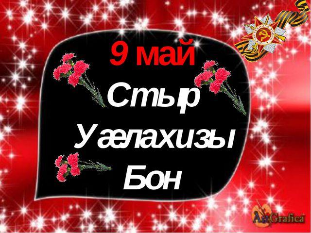 9 май Стыр Уæлахизы Бон