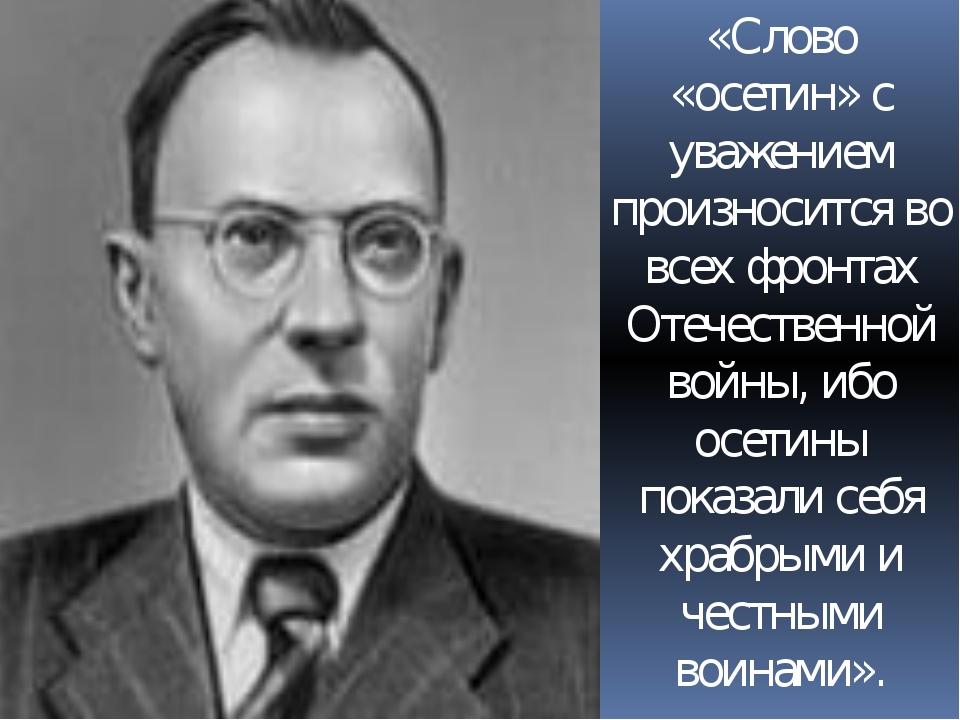 «Слово «осетин» с уважением произносится во всех фронтах Отечественной войны,...