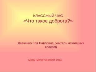 КЛАССНЫЙ ЧАС «Что такое доброта?» Левченко Зоя Павловна, учитель начальных кл