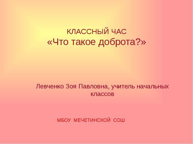 КЛАССНЫЙ ЧАС «Что такое доброта?» Левченко Зоя Павловна, учитель начальных кл...