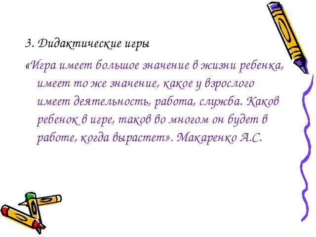 3. Дидактические игры «Игра имеет большое значение в жизни ребенка, имеет то...