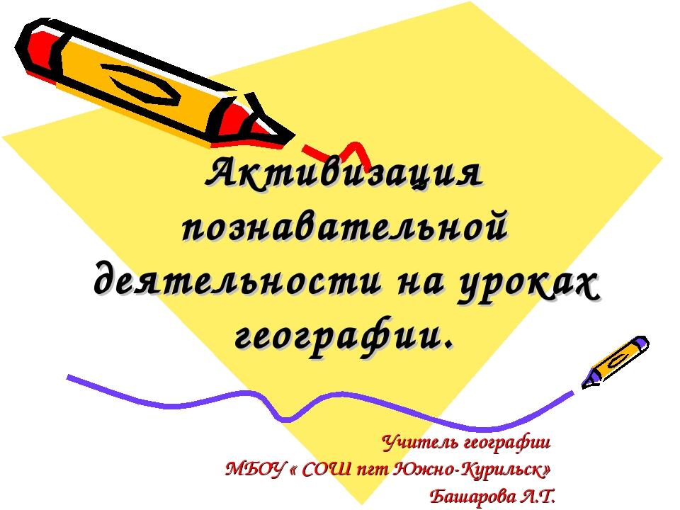 Учитель географии МБОУ « СОШ пгт Южно-Курильск» Башарова Л.Т. Активизация поз...