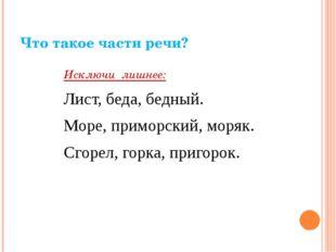 Что такое части речи? Исключи лишнее: Лист, беда, бедный. Море, приморский, м