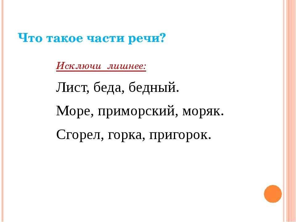 Что такое части речи? Исключи лишнее: Лист, беда, бедный. Море, приморский, м...