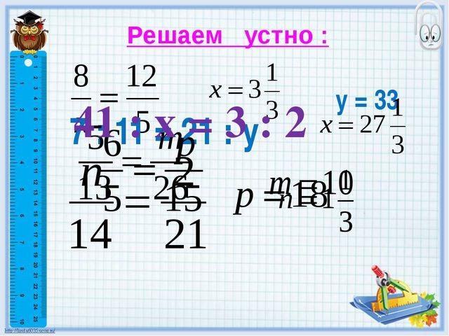 Решаем устно : 7 : 11 = 21 : у у = 33 41 : х = 3 : 2