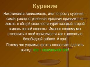 Курение Никотиновая зависимость, или попросту курение, - самая распространенн