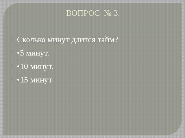 ВОПРОС № 3. Сколько минут длится тайм? •5 минут. •10 минут. •15 минут
