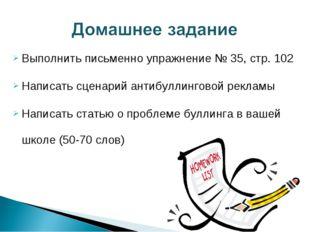 Выполнить письменно упражнение № 35, стр. 102 Написать сценарий антибуллингов