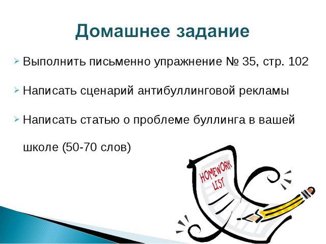 Выполнить письменно упражнение № 35, стр. 102 Написать сценарий антибуллингов...