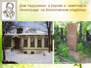 Дом Чарушиных в Кирове и памятник в Ленинграде на Богословском кладбище.