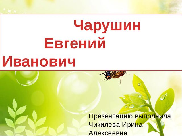 Чарушин Евгений Иванович Презентацию выполнила Чикилева Ирина Алексеевна