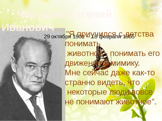 "Чарушин Евгений Иванович 29 октября 1901 -- 18 февраля 1965 ""Я приучился с д..."
