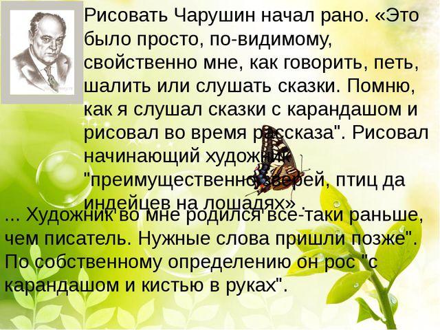 Рисовать Чарушин начал рано. «Это было просто, по-видимому, свойственно мне,...