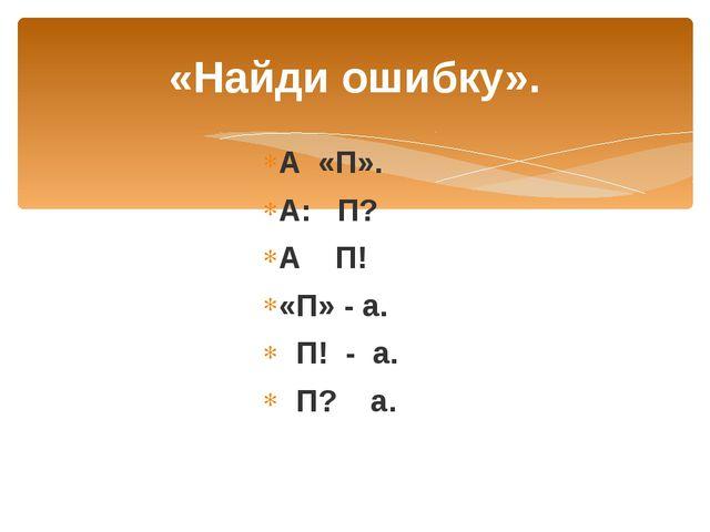 «Найди ошибку». А «П». А: П? А П! «П» - а. П! - а. П? а.