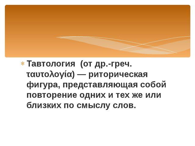 Тавтология (от др.-греч. ταυτολογία) — риторическая фигура, представляющая со...
