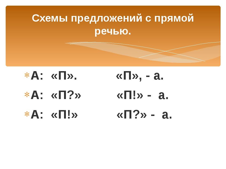 Схемы предложений с прямой речью. А: «П». «П», - а. А: «П?» «П!» - а. А: «П!»...