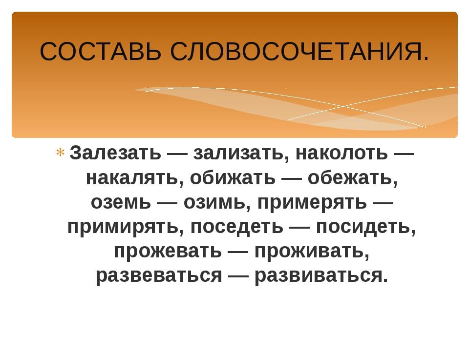 СОСТАВЬ СЛОВОСОЧЕТАНИЯ. Залезать — зализать, наколоть — накалять, обижать — о...
