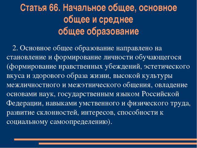 Статья 66. Начальное общее, основное общее и среднее общее образование 2. Осн...