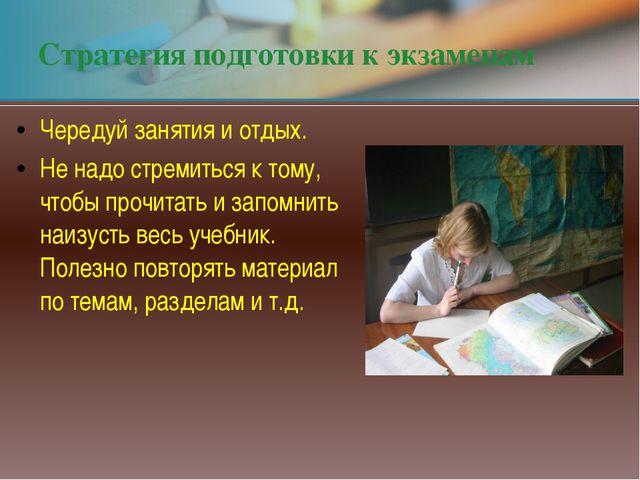 Стратегия подготовки к экзаменам Чередуй занятия и отдых. Не надо стремиться...