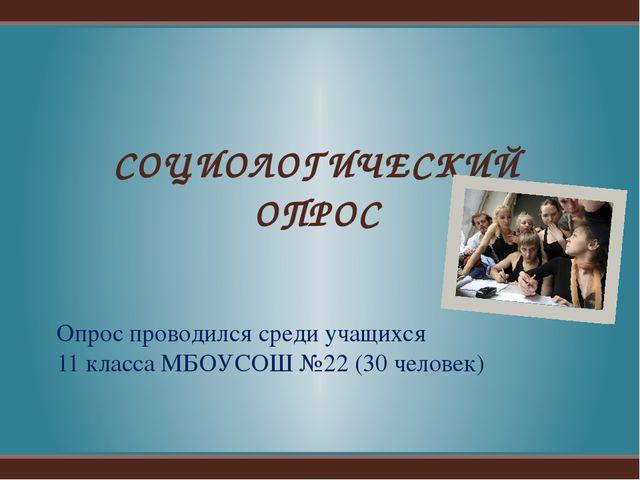 Опрос проводился среди учащихся 11 класса МБОУСОШ №22 (30 человек) СОЦИОЛОГИЧ...