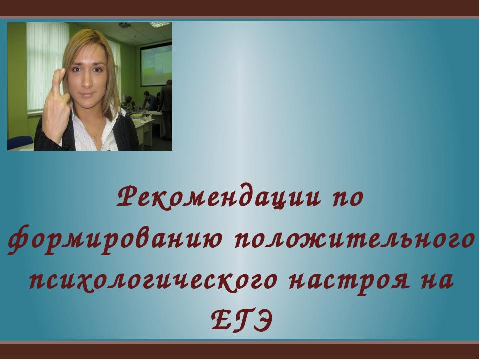 Рекомендации по формированию положительного психологического настроя на ЕГЭ