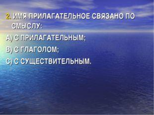 2. ИМЯ ПРИЛАГАТЕЛЬНОЕ СВЯЗАНО ПО СМЫСЛУ: А) С ПРИЛАГАТЕЛЬНЫМ; В) С ГЛАГОЛОМ;