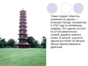 Также следует обратить внимание на здание — Большая Пагода -основанная в 1762