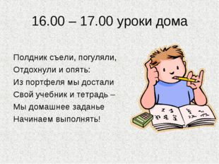 16.00 – 17.00 уроки дома Полдник съели, погуляли, Отдохнули и опять: Из портф