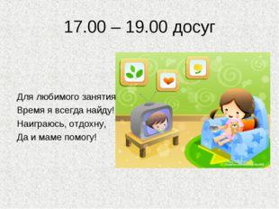17.00 – 19.00 досуг Для любимого занятия Время я всегда найду! Наиграюсь, отд