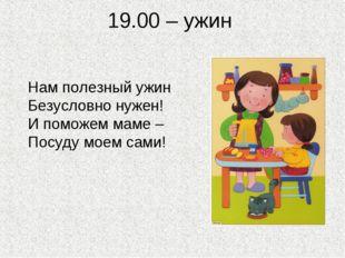 19.00 – ужин Нам полезный ужин Безусловно нужен! И поможем маме – Посуду моем