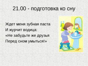 21.00 - подготовка ко сну Ждет меня зубная паста И журчит водица: «Не забудьт