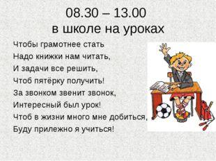 08.30 – 13.00 в школе на уроках Чтобы грамотнее стать Надо книжки нам читать,