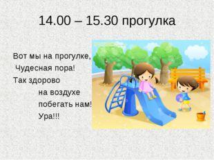 14.00 – 15.30 прогулка Вот мы на прогулке, Чудесная пора! Так здорово на возд